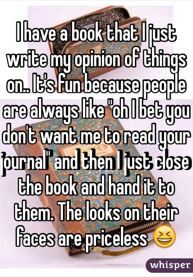 """I have a book that I just write my opinion of things on.. It's fun because people are always like """"oh I bet you don't want me to read your journal"""" and then I just close the book and hand it to them. The looks on their faces are priceless 😆"""