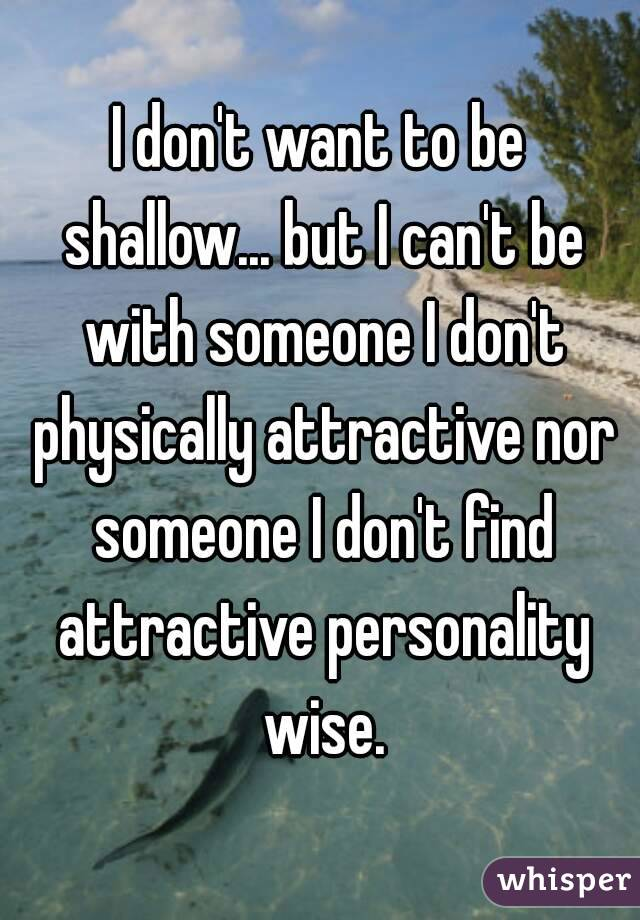I don't want to be shallow... but I can't be with someone I don't physically attractive nor someone I don't find attractive personality wise.
