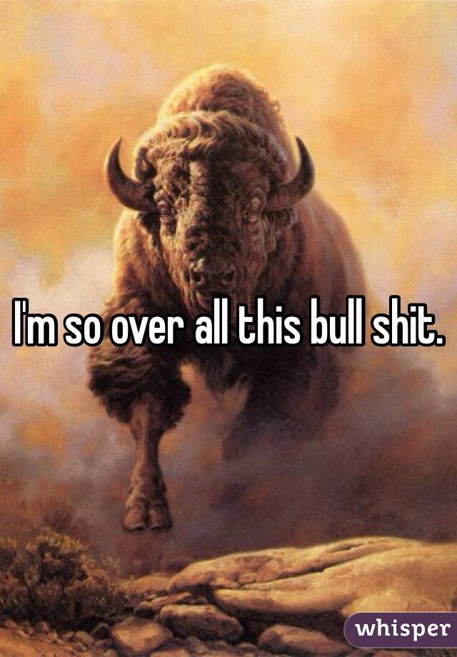 I'm so over all this bull shit.
