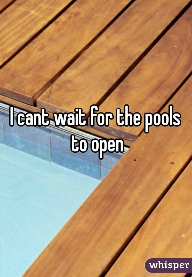 I cant wait for the pools to open