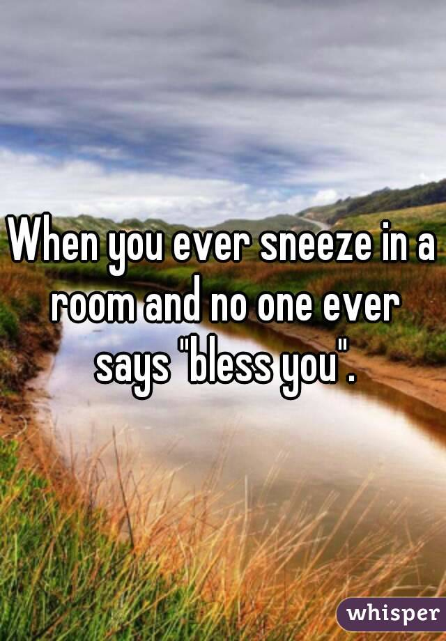 """When you ever sneeze in a room and no one ever says """"bless you""""."""