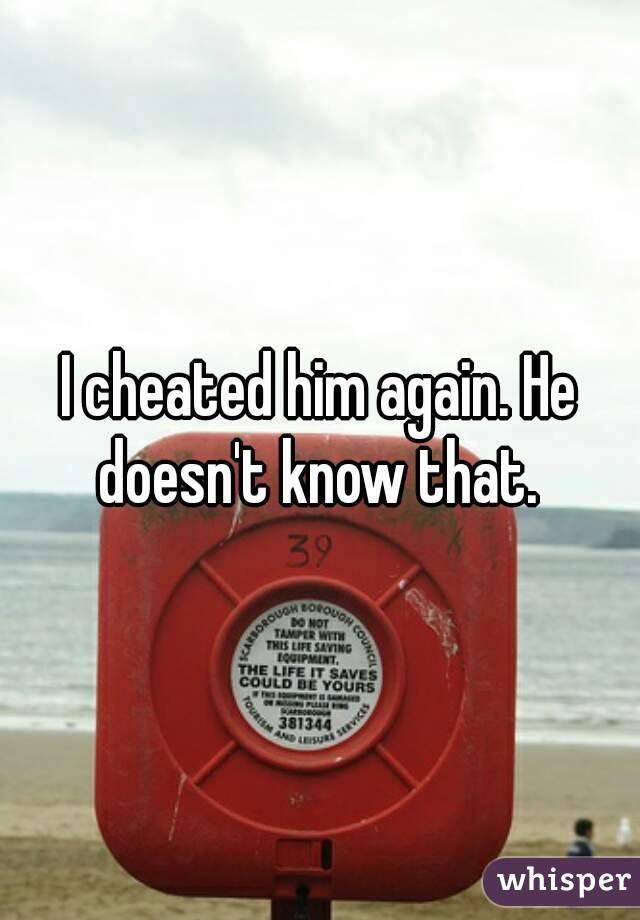 I cheated him again. He doesn't know that.
