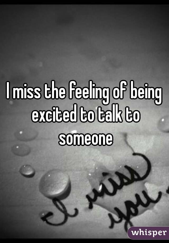 I miss the feeling of being excited to talk to someone