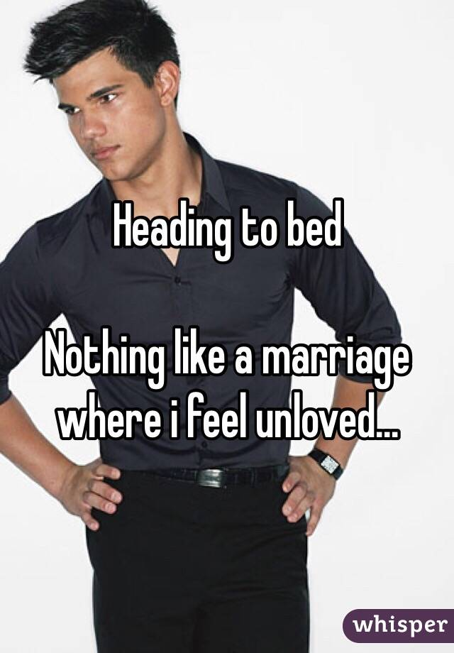 Heading to bed  Nothing like a marriage where i feel unloved...