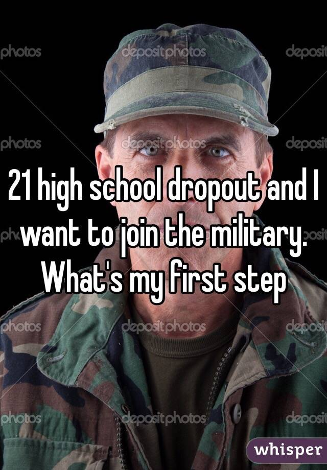 21 high school dropout and I want to join the military. What's my first step