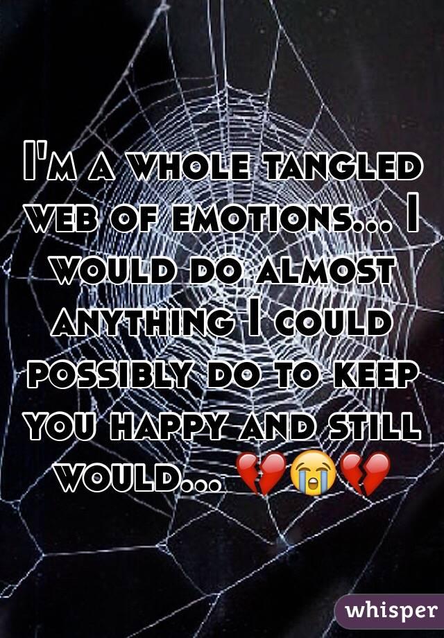 I'm a whole tangled web of emotions... I would do almost anything I could possibly do to keep you happy and still would... 💔😭💔