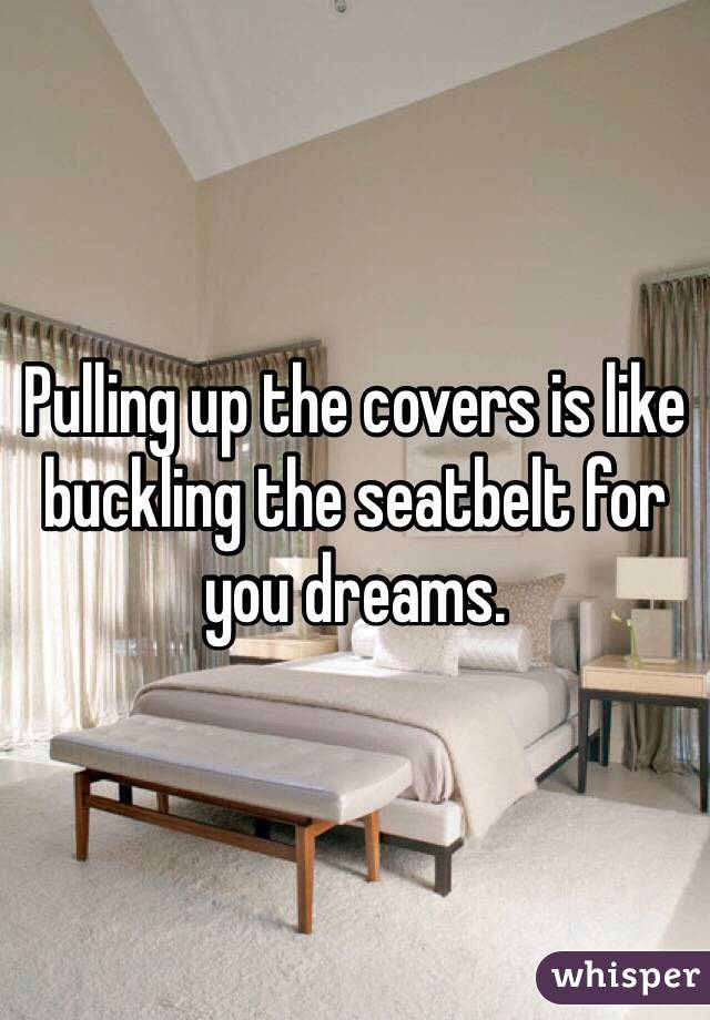 Pulling up the covers is like buckling the seatbelt for you dreams.