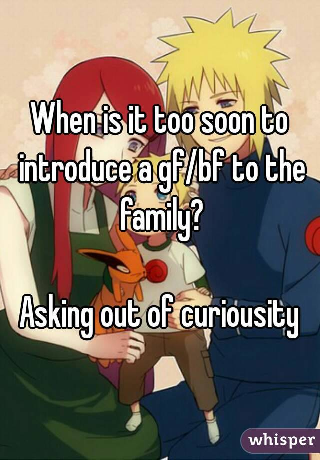 When is it too soon to introduce a gf/bf to the family?  Asking out of curiousity