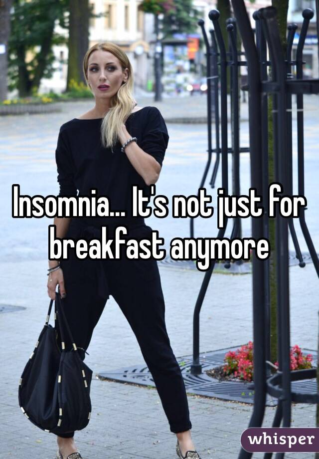 Insomnia... It's not just for breakfast anymore