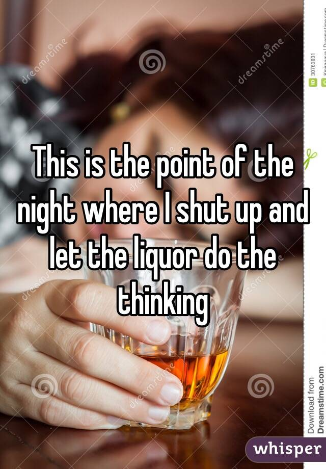 This is the point of the night where I shut up and let the liquor do the thinking