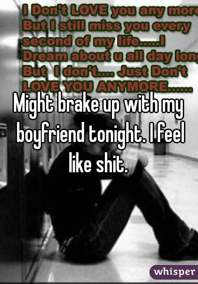 Might brake up with my boyfriend tonight. I feel like shit.