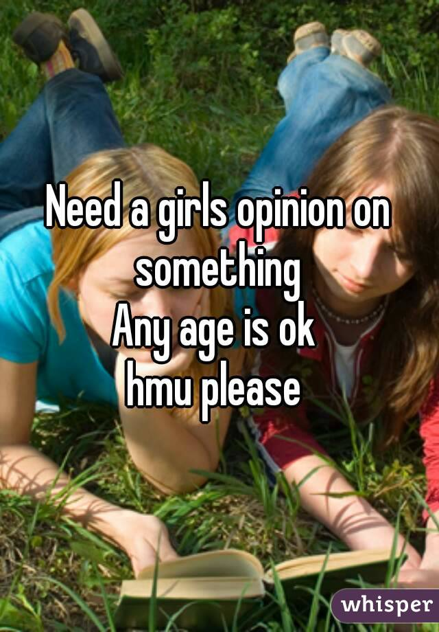 Need a girls opinion on something  Any age is ok  hmu please
