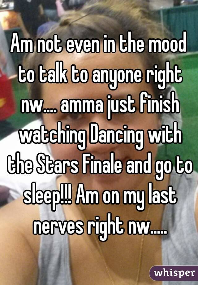 Am not even in the mood to talk to anyone right nw.... amma just finish watching Dancing with the Stars Finale and go to sleep!!! Am on my last nerves right nw.....