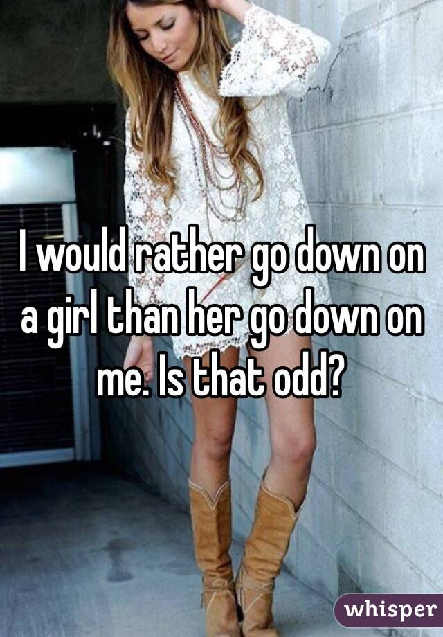 I would rather go down on a girl than her go down on me. Is that odd?