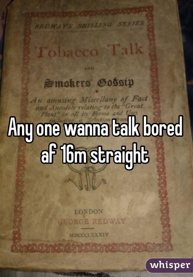 Any one wanna talk bored af 16m straight