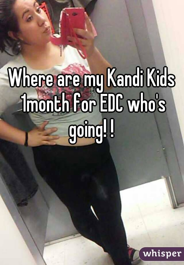 Where are my Kandi Kids 1month for EDC who's going! !