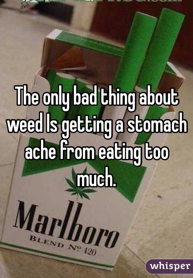 The only bad thing about weed Is getting a stomach ache from eating too much.