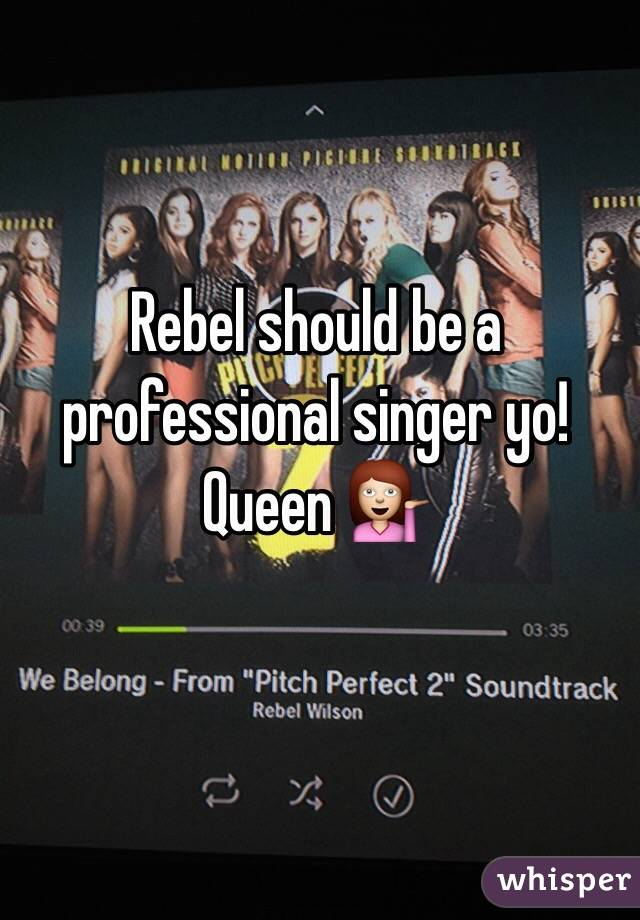Rebel should be a professional singer yo! Queen 💁