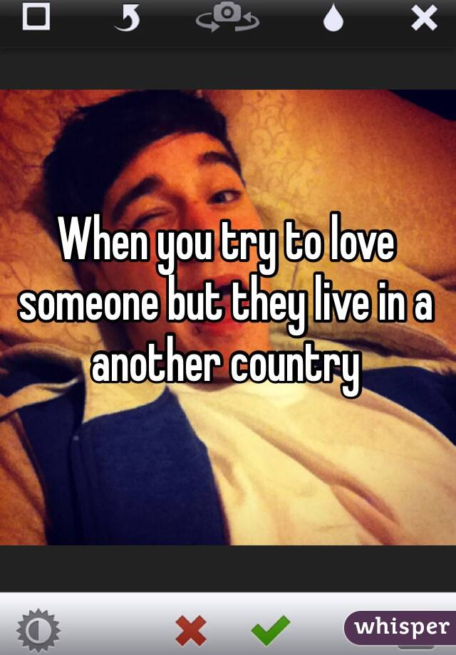 When you try to love someone but they live in a another country