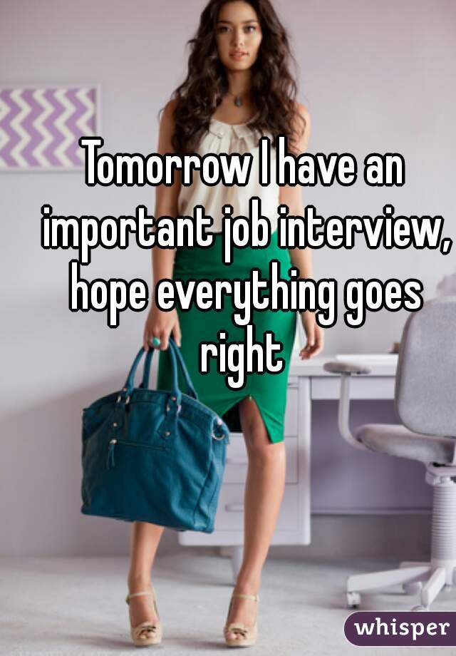 Tomorrow I have an important job interview, hope everything goes right