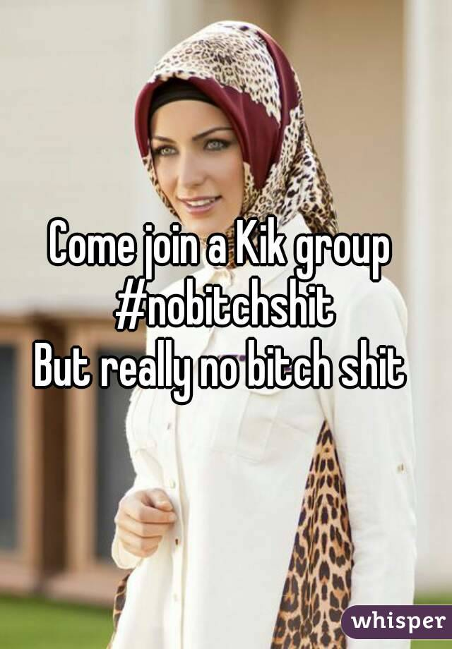 Come join a Kik group  #nobitchshit  But really no bitch shit