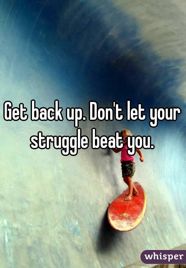 Get back up. Don't let your struggle beat you.