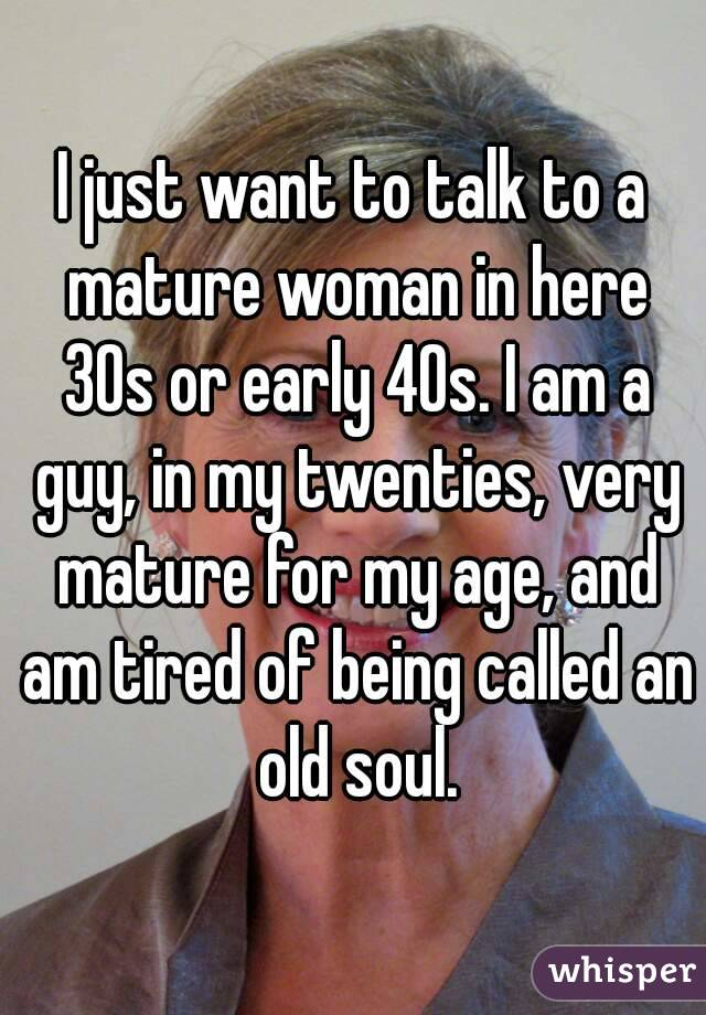 I just want to talk to a mature woman in here 30s or early 40s. I am a guy, in my twenties, very mature for my age, and am tired of being called an old soul.
