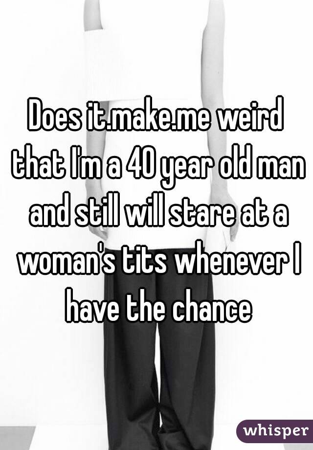 Does it.make.me weird that I'm a 40 year old man and still will stare at a woman's tits whenever I have the chance