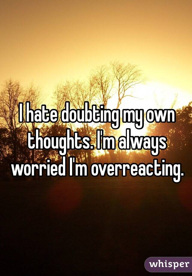 I hate doubting my own thoughts. I'm always worried I'm overreacting.