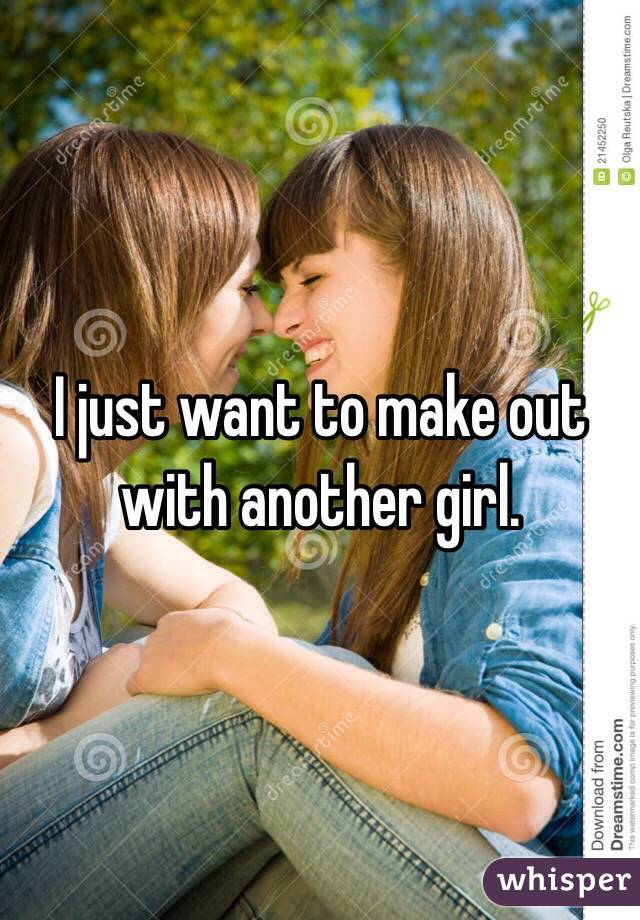 I just want to make out with another girl.