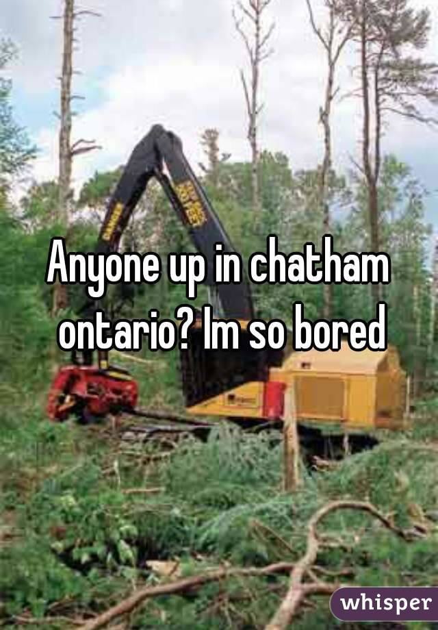 Anyone up in chatham ontario? Im so bored