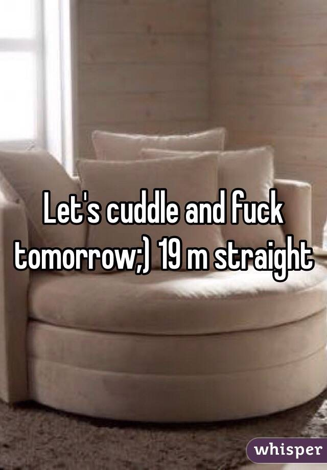 Let's cuddle and fuck tomorrow;) 19 m straight