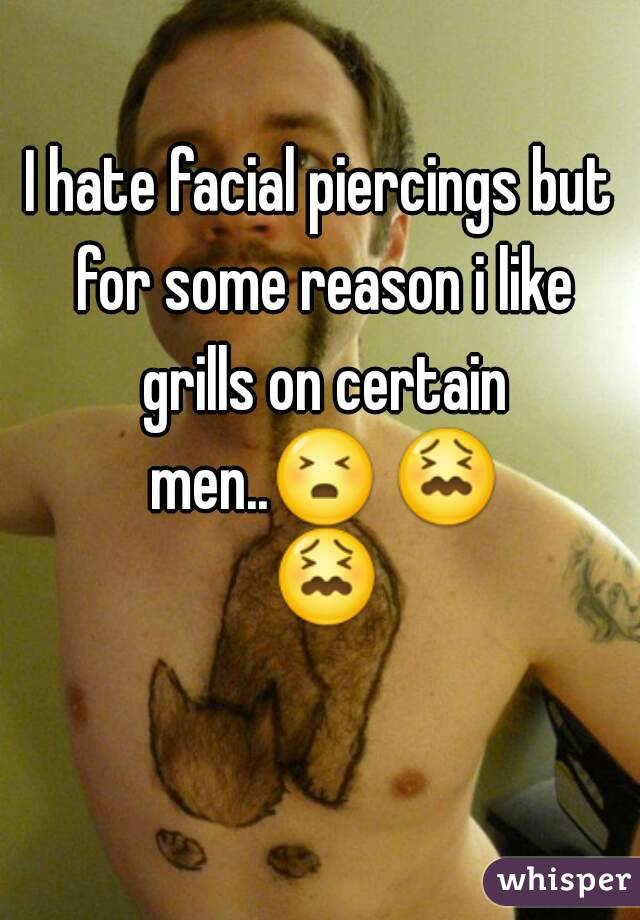 I hate facial piercings but for some reason i like grills on certain men..😣 😖 😖