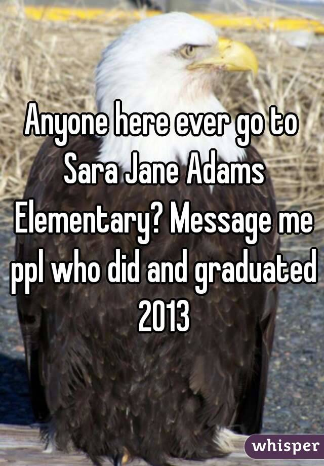 Anyone here ever go to Sara Jane Adams Elementary? Message me ppl who did and graduated 2013