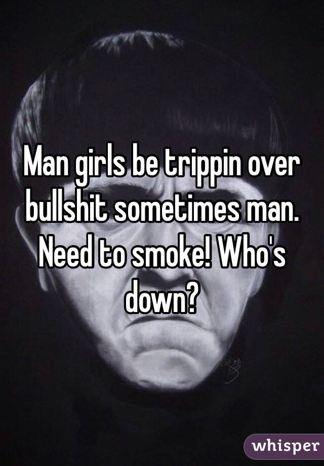 Man girls be trippin over bullshit sometimes man. Need to smoke! Who's down?