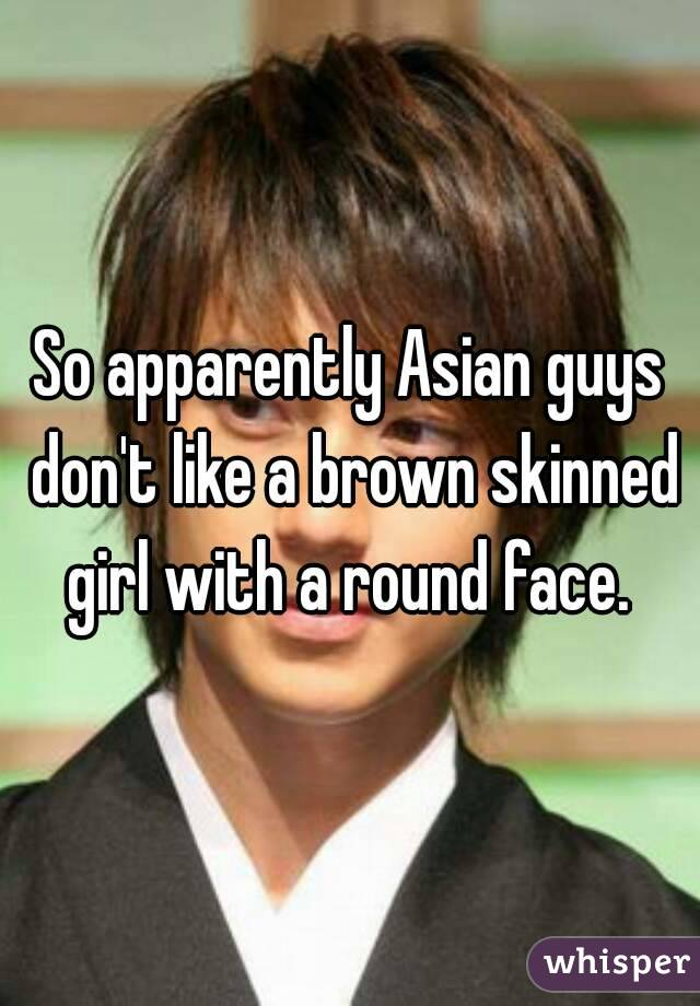So apparently Asian guys don't like a brown skinned girl with a round face.