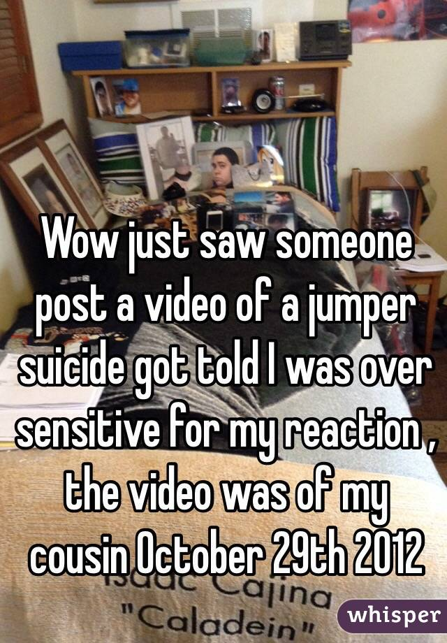 Wow just saw someone post a video of a jumper suicide got told I was over sensitive for my reaction , the video was of my cousin 0ctober 29th 2012