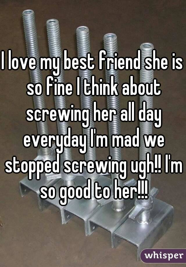 I love my best friend she is so fine I think about screwing her all day everyday I'm mad we stopped screwing ugh!! I'm so good to her!!!