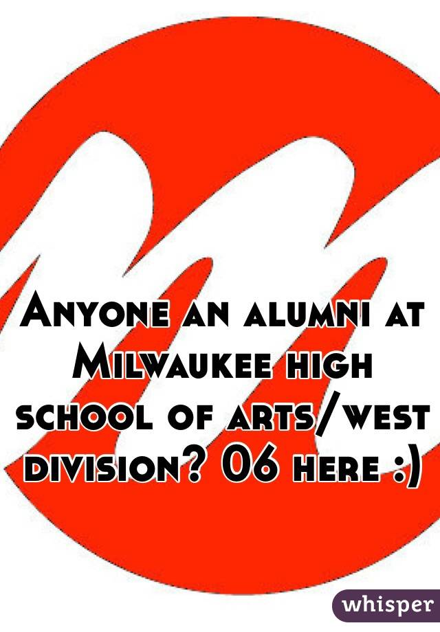 Anyone an alumni at Milwaukee high school of arts/west division? 06 here :)