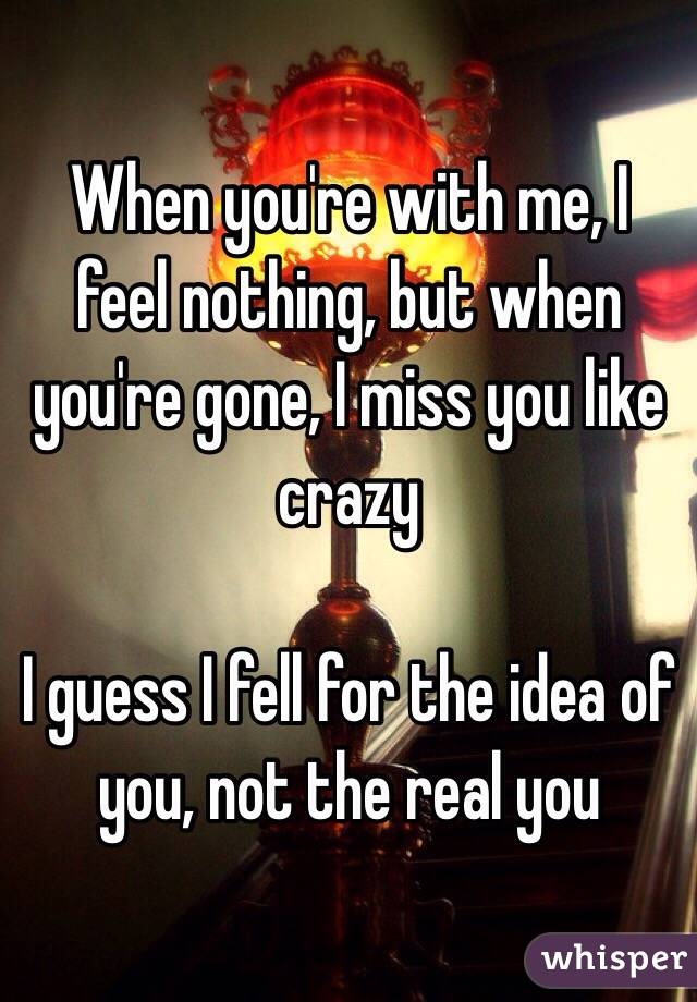 When you're with me, I feel nothing, but when you're gone, I miss you like crazy  I guess I fell for the idea of you, not the real you