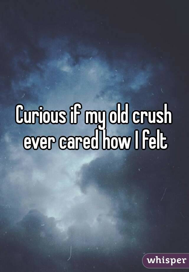 Curious if my old crush ever cared how I felt