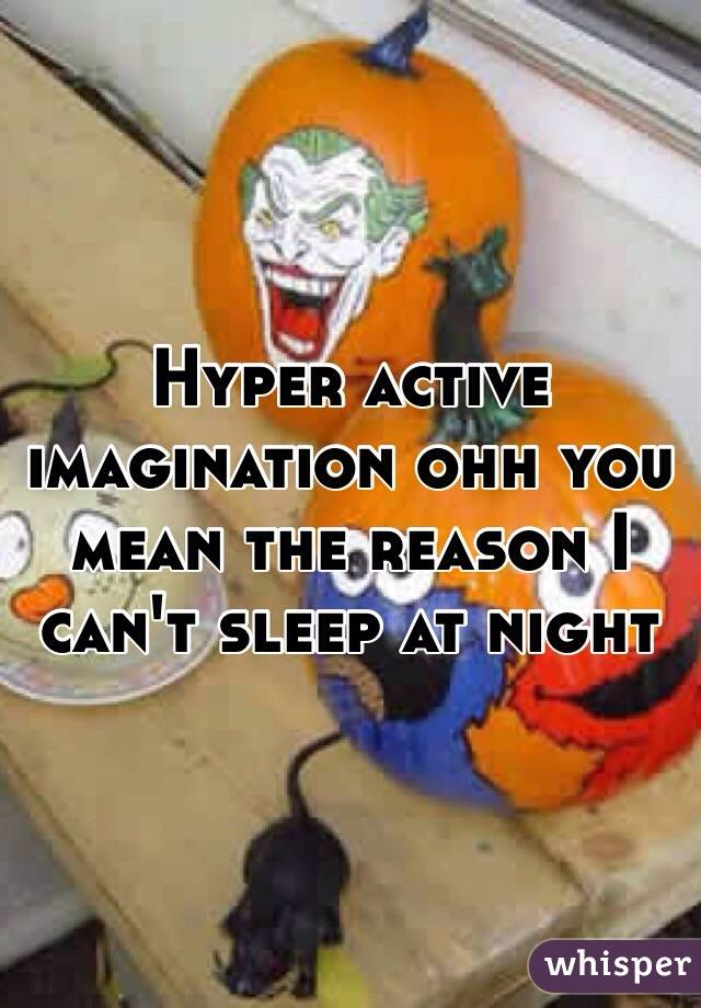 Hyper active imagination ohh you mean the reason I can't sleep at night