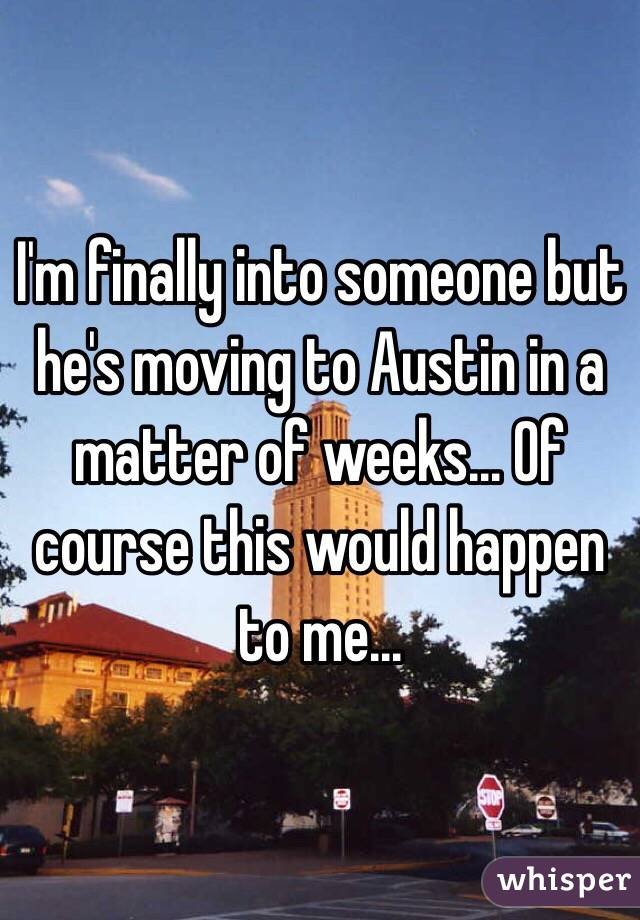 I'm finally into someone but he's moving to Austin in a matter of weeks... Of course this would happen to me...