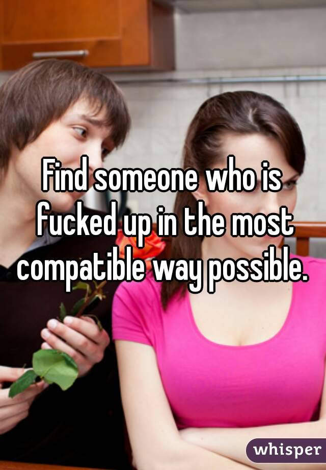 Find someone who is fucked up in the most compatible way possible.