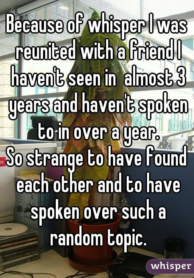 Because of whisper I was reunited with a friend I haven't seen in  almost 3 years and haven't spoken to in over a year. So strange to have found each other and to have spoken over such a random topic.