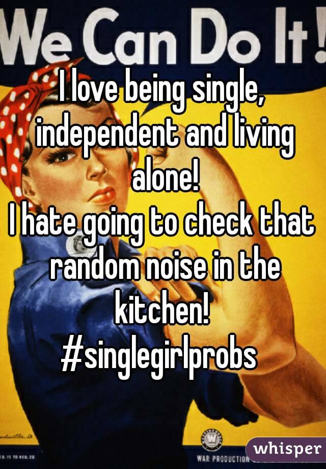 I love being single, independent and living alone! I hate going to check that random noise in the kitchen!  #singlegirlprobs