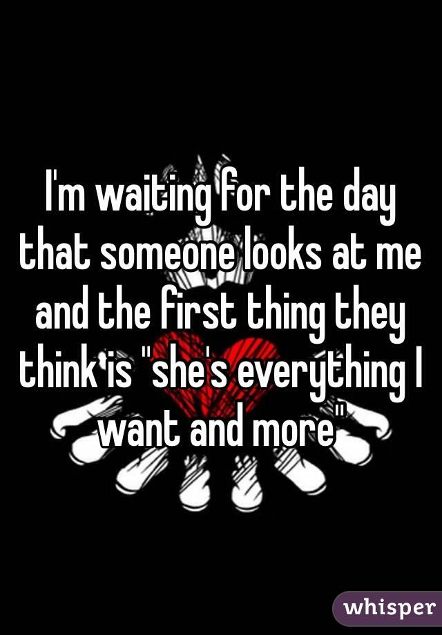 """I'm waiting for the day that someone looks at me and the first thing they think is """"she's everything I want and more"""""""