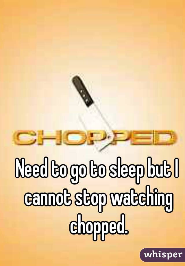 Need to go to sleep but I cannot stop watching chopped.