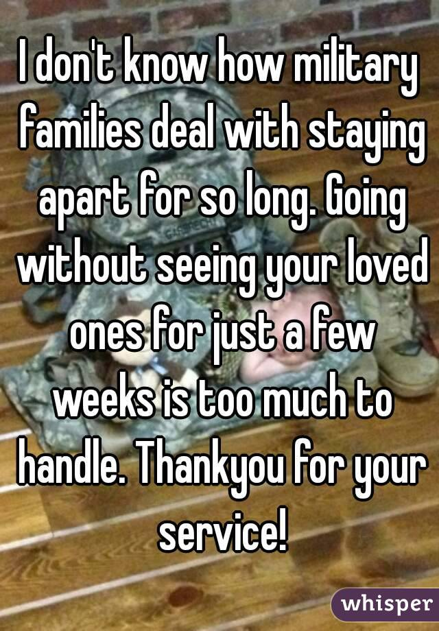 I don't know how military families deal with staying apart for so long. Going without seeing your loved ones for just a few weeks is too much to handle. Thankyou for your service!