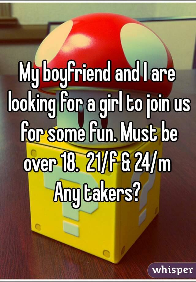 My boyfriend and I are looking for a girl to join us for some fun. Must be over 18.  21/f & 24/m  Any takers?